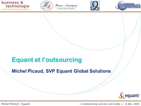 Michel PICAUD - Equant« Loutsourcing vers les Low Costs » – 8 déc. 2003 Equant et loutsourcing Michel Picaud, SVP Equant Global Solutions.