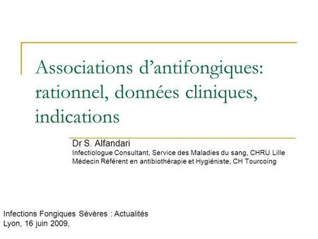 Associations d'antifongiques: rationnel, données cliniques, indications Dr S. Alfandari Infectiologue Consultant, Service des Maladies du sang, CHRU Lille.