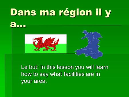 Dans ma région il y a… Le but: In this lesson you will learn how to say what facilities are in your area.