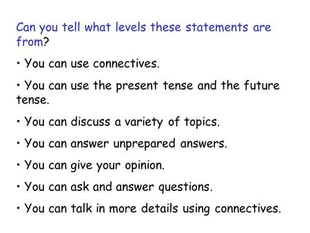Can you tell what levels these statements are from? You can use connectives. You can use the present tense and the future tense. You can discuss a variety.