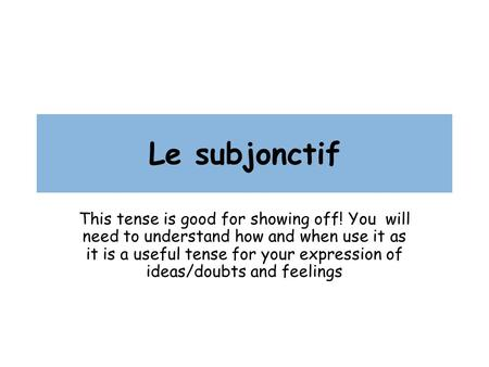 Le subjonctif This tense is good for showing off! You will need to understand how and when use it as it is a useful tense for your expression of ideas/doubts.