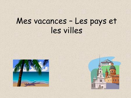 Mes vacances – Les pays et les villes. Countries When we want to say that we have been to a country, we use en then the country E.g. Je suis allée en.