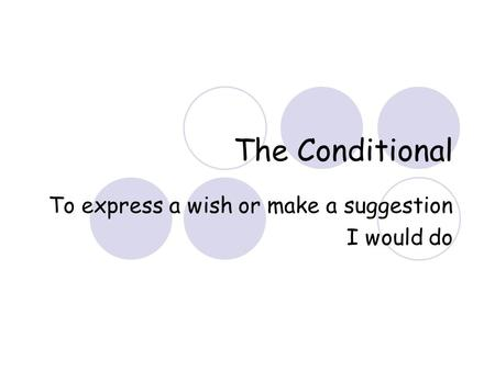 The Conditional To express a wish or make a suggestion I would do.