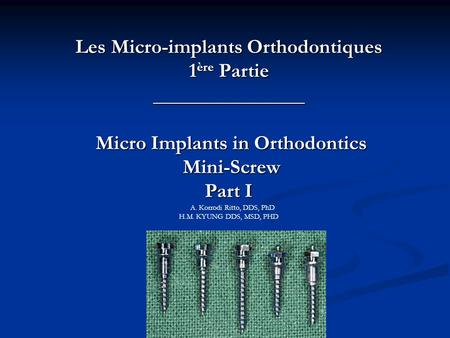 Les Micro-implants Orthodontiques 1ère Partie _______________ Micro Implants in Orthodontics Mini-Screw Part I A. Korrodi Ritto, DDS, PhD H.M.