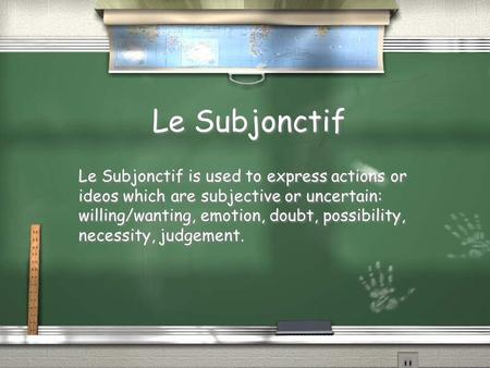Le Subjonctif Le Subjonctif is used to express actions or ideos which are subjective or uncertain: willing/wanting, emotion, doubt, possibility, necessity,