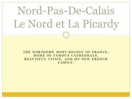 THE NORTHERN MOST REGION OF FRANCE, HOME OF FAMOUS CATHEDRALS, BEAUTIFUL CITIES, AND MY NEW FRENCH FAMILY. Nord-Pas-De-Calais Le Nord et La Picardy.