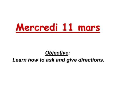 Mercredi 11 mars Objective: Learn how to ask and give directions.