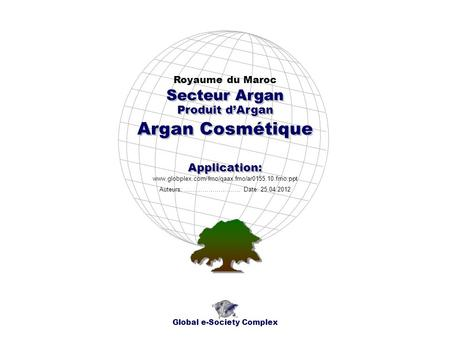 Produit dArgan Royaume du Maroc Global e-Society Complex www.globplex.com/fmo/qaax.fmo/ar0155.10.fmo.ppt Secteur Argan Application: Auteurs: …………………….…