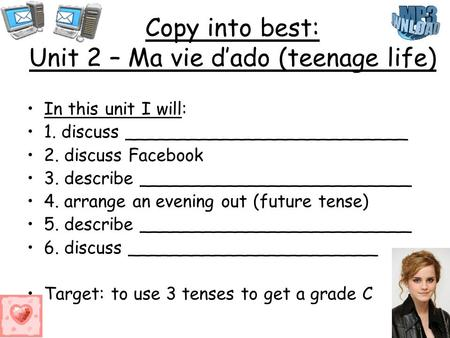 Copy into best: Unit 2 – Ma vie dado (teenage life) In this unit I will: 1. discuss __________________________ 2. discuss Facebook 3. describe _________________________.