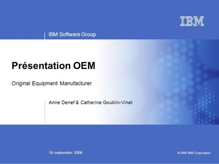 IBM Software Group 19 septembre 2006 Présentation OEM Original Equipment Manufacturer Anne Denef & Catherine Goublin-Vinet © 2005 IBM Corporation.