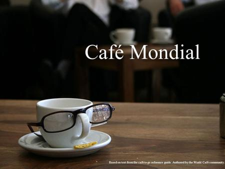 Café Mondial Based on text from the café to go reference guide. Authored by the World Café community.