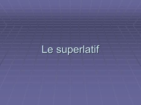 Le superlatif.