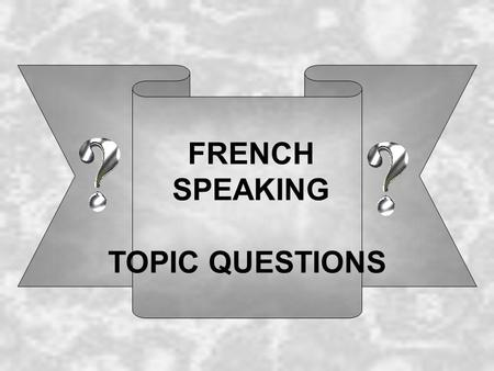 FRENCH SPEAKING TOPIC QUESTIONS. Self, family and friends 1: Comment tappelles-tu? Je m appelle ……