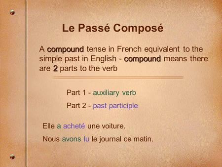 Le Passé Composé compound compound 2 A compound tense in French equivalent to the simple past in English - compound means there are 2 parts to the verb.