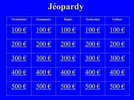 Jéopardy VocabulaireGrammaireRèglesTraductionCulture 100 100 100 200 200 200 200 200 300 300 300 300 300 400 400 400 400 400 500 500 500 500.