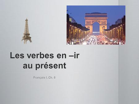 Français I, Ch. 8. First group of regular verbs: -er verbs (parler) First group of regular verbs: -er verbs (parler) Second group of regular verbs: -ir.