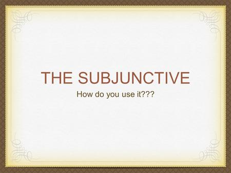 THE SUBJUNCTIVE How do you use it???. How do we form the subjunctive? add a que find the subject find the ils form of the verb add in the endings: e ions.