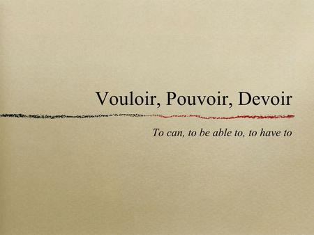 Vouloir, Pouvoir, Devoir To can, to be able to, to have to.