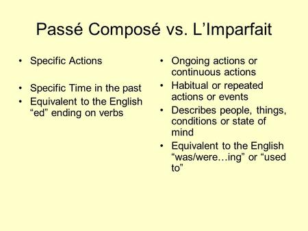 Passé Composé vs. LImparfait Specific Actions Specific Time in the past Equivalent to the English ed ending on verbs Ongoing actions or continuous actions.