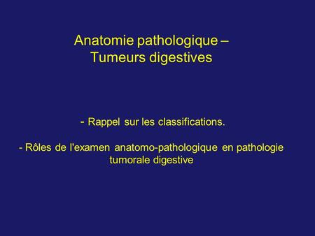 Anatomie pathologique – Tumeurs digestives - Rappel sur les classifications. - Rôles de l'examen anatomo-pathologique en pathologie tumorale digestive.