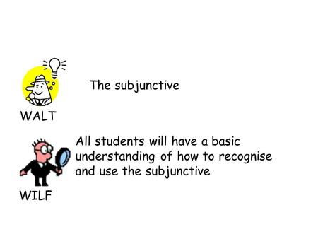 WALT WILF The subjunctive All students will have a basic understanding of how to recognise and use the subjunctive.
