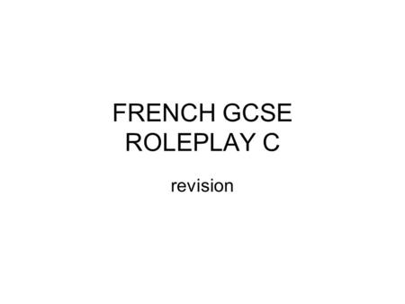 FRENCH GCSE ROLEPLAY C revision. To revise Work though the following slides Test yourself Make sure you know what the French is for the English Make sure.