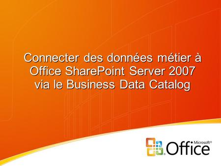 Connecter des données métier à Office SharePoint Server 2007 via le Business Data Catalog.