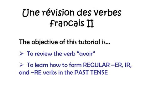 Une révision des verbes francais II The objective of this tutorial is… To review the verb avoir To learn how to form REGULAR –ER, IR, and –RE verbs in.