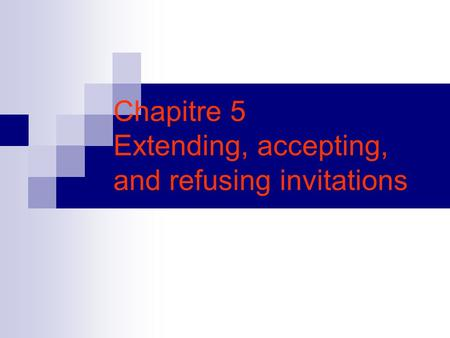 Chapitre 5 Extending, accepting, and refusing invitations.