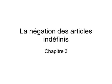 La négation des articles indéfinis Chapitre 3. La négation All indefinite articles change to > in the negative. Before a vowel or silent h, de is shortened.