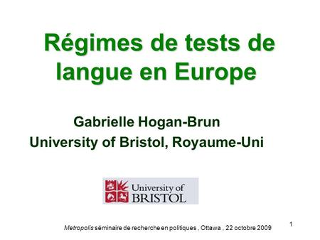 Régimes de tests de langue en Europe Régimes de tests de langue en Europe Gabrielle Hogan-Brun University of Bristol, Royaume-Uni Metropolis séminaire.