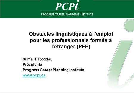 Obstacles linguistiques à lemploi pour les professionnels formés à létranger (PFE) Silma H. Roddau Présidente Progress Career Planning Institute www.pcpi.ca.