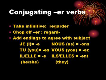 Conjugating –er verbs Take infinitive: regarder Chop off –er : regard- Add endings to agree with subject JE (I)= -eNOUS (us) = -ons TU (you)= -esVOUS (you)