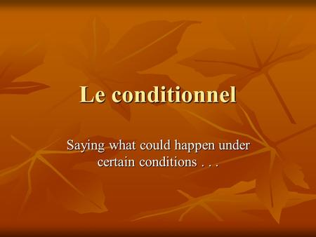 Le conditionnel Saying what could happen under certain conditions...