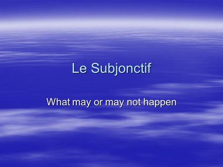 Le Subjonctif What may or may not happen. Compare in English I will arrive at 6 AM. I will arrive at 6 AM. I am punctual. I am punctual. I hope that the.