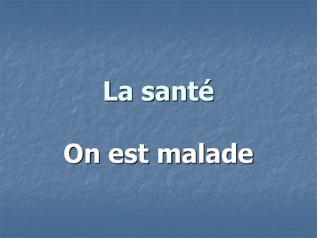 La santé On est malade. Im sick Je suis malade. Whats the matter with you? Quest-ce que tu as?