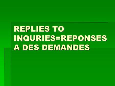 REPLIES TO INQURIES=REPONSES A DES DEMANDES. Replies to inquiries 1.We acknowledge receipt of your letter dated 7 july. 1.We acknowledge receipt of your.