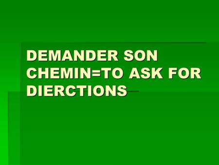 DEMANDER SON CHEMIN=TO ASK FOR DIERCTIONS. DEMANDER SON CHEMIN Eudiant: pardon monsieur,où se trouve la place de lindépendance ? Eudiant: pardon monsieur,où