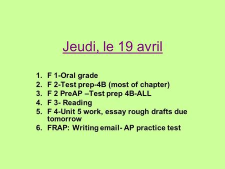 Jeudi, le 19 avril 1.F 1-Oral grade 2.F 2-Test prep-4B (most of chapter) 3.F 2 PreAP –Test prep 4B-ALL 4.F 3- Reading 5.F 4-Unit 5 work, essay rough drafts.