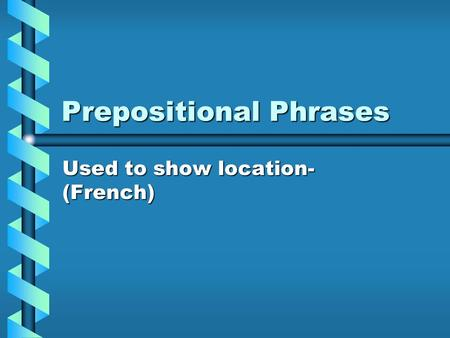 Prepositional Phrases Used to show location- (French)