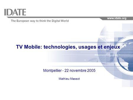 The European way to think the Digital World www.idate.org TV Mobile: technologies, usages et enjeux Montpellier - 22 novembre 2005 Mathieu Massot.