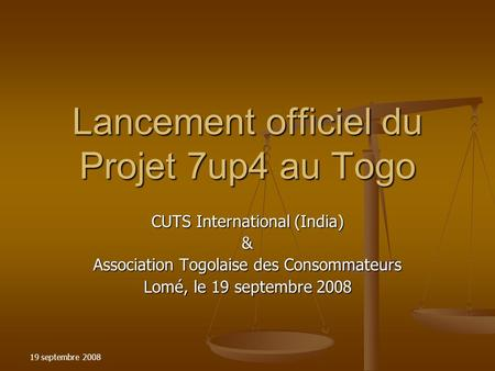 19 septembre 2008 Lancement officiel du Projet 7up4 au Togo CUTS International (India) & Association Togolaise des Consommateurs Lomé, le 19 septembre.