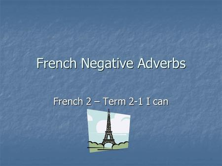 French Negative Adverbs French 2 – Term 2-1 I can.