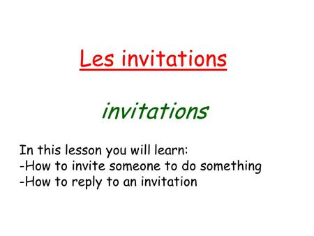 Les invitations invitations In this lesson you will learn: -How to invite someone to do something -How to reply to an invitation.