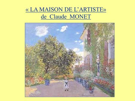 « LA MAISON DE LARTISTE» de Claude MONET. IN THIS UNIT YOU ARE GOING TO a) familiarise yourself with the French Impressionist painting La Maison de lArtiste.
