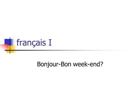 Français I Bonjour-Bon week-end?. Quiz corrections I will have graded for tomorrow.