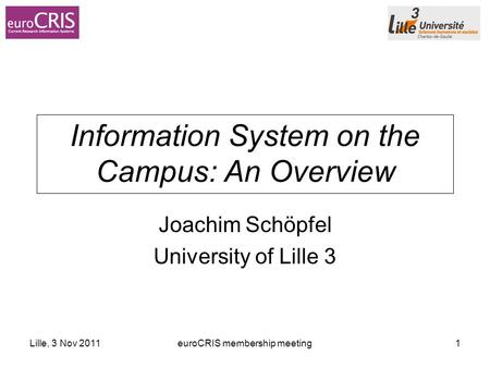 Lille, 3 Nov 2011euroCRIS membership meeting1 Information System on the Campus: An Overview Joachim Schöpfel University of Lille 3.