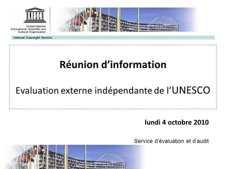 Internal Oversight Service Réunion dinformation Evaluation externe indépendante de l UNESCO lundi 4 octobre 2010 Service dévaluation et daudit.