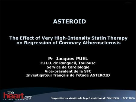 ASTEROID The Effect of Very High-Intensity Statin Therapy on Regression of Coronary Atherosclerosis Pr  Jacques PUEL C.H.U. de Rangueil, Toulouse Service.