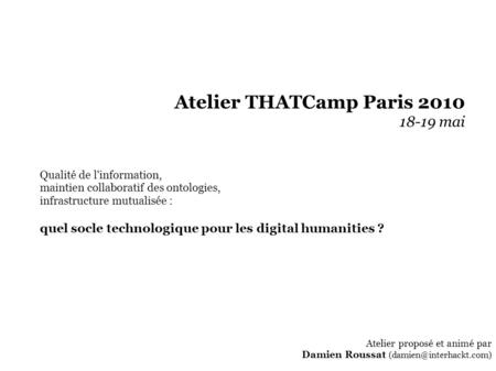 Atelier THATCamp Paris 2010 18-19 mai Qualité de l'information, maintien collaboratif des ontologies, infrastructure mutualisée : quel socle technologique.